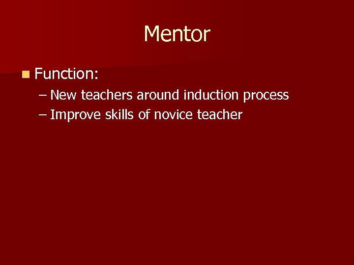 Mentor n Function: – New teachers around induction process – Improve skills of novice