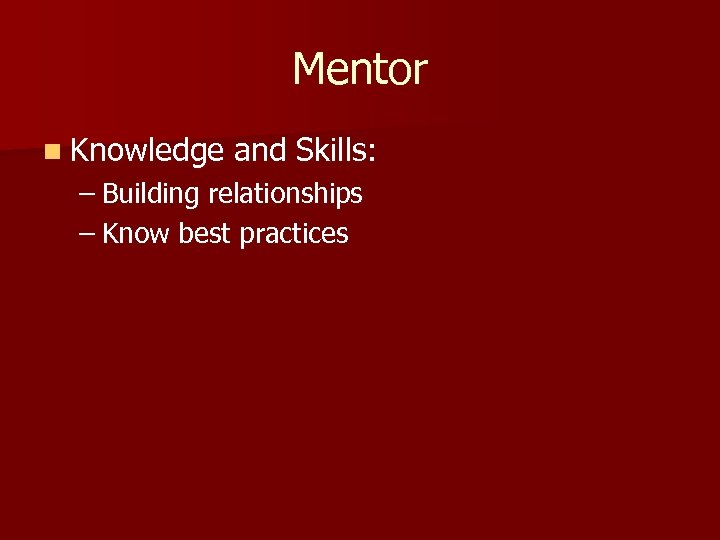 Mentor n Knowledge and Skills: – Building relationships – Know best practices