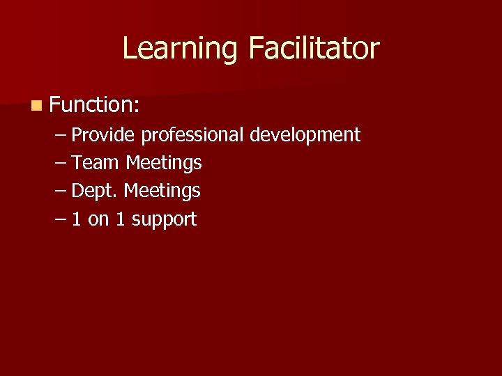 Learning Facilitator n Function: – Provide professional development – Team Meetings – Dept. Meetings