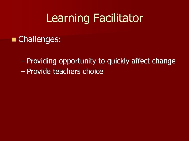Learning Facilitator n Challenges: – Providing opportunity to quickly affect change – Provide teachers