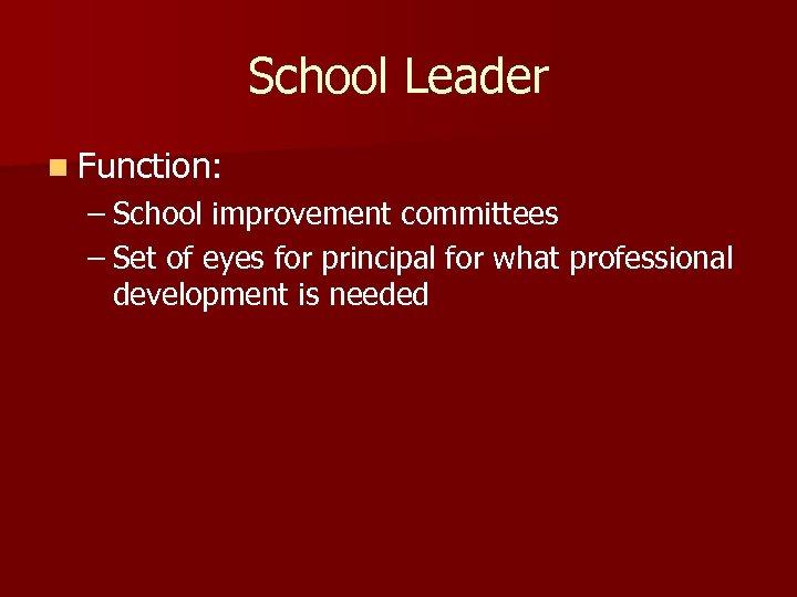 School Leader n Function: – School improvement committees – Set of eyes for principal