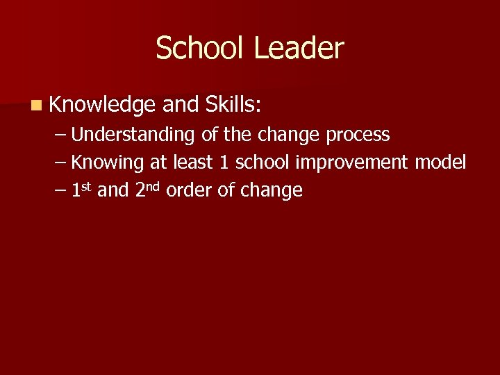 School Leader n Knowledge and Skills: – Understanding of the change process – Knowing