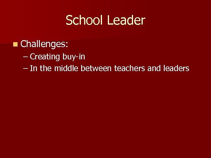 School Leader n Challenges: – Creating buy-in – In the middle between teachers and