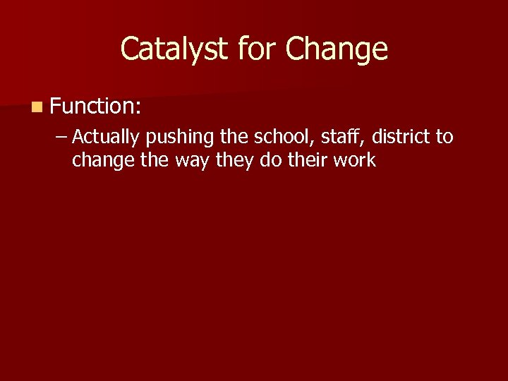 Catalyst for Change n Function: – Actually pushing the school, staff, district to change