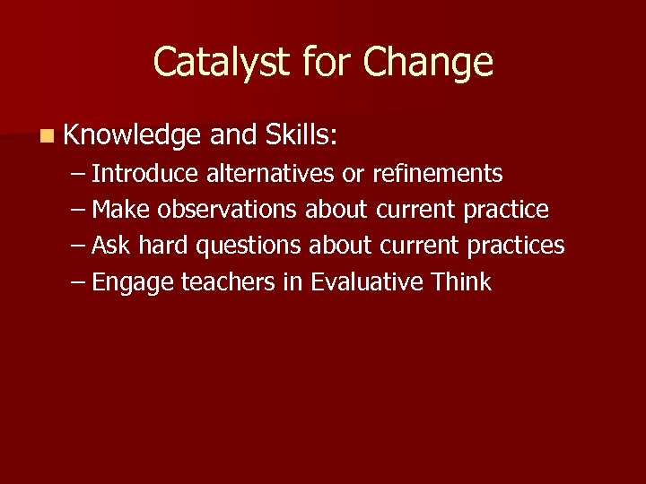Catalyst for Change n Knowledge and Skills: – Introduce alternatives or refinements – Make