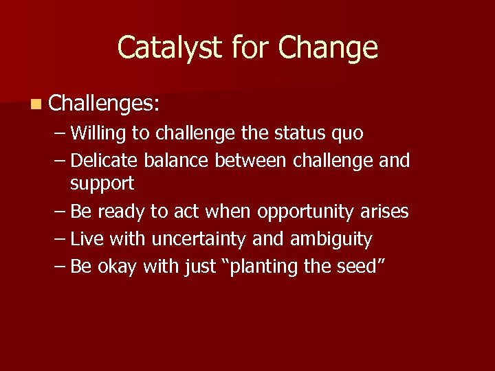 Catalyst for Change n Challenges: – Willing to challenge the status quo – Delicate