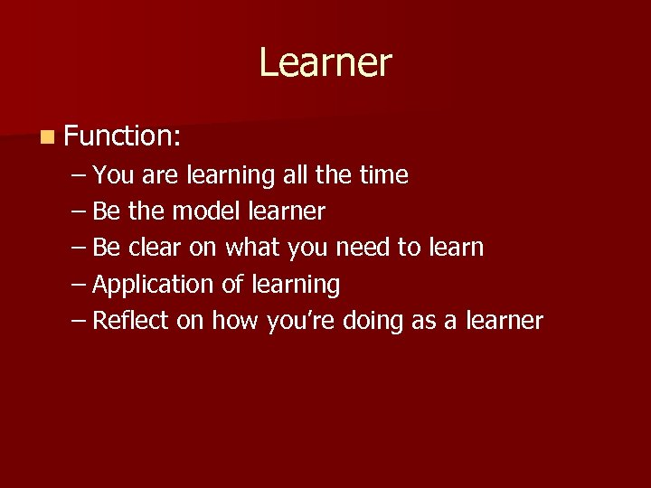 Learner n Function: – You are learning all the time – Be the model