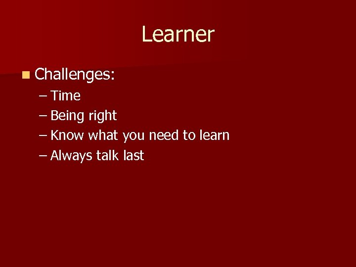 Learner n Challenges: – Time – Being right – Know what you need to