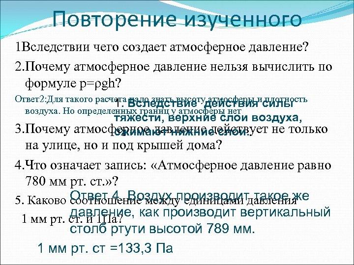 Повторение изученного 1 Вследствии чего создает атмосферное давление? 2. Почему атмосферное давление нельзя вычислить