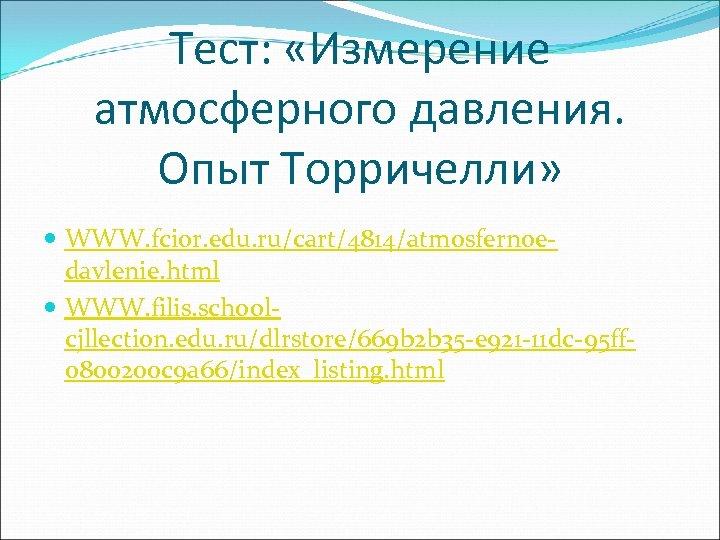 Тест: «Измерение атмосферного давления. Опыт Торричелли» WWW. fcior. edu. ru/cart/4814/atmosfernoedavlenie. html WWW. filis. schoolcjllection.