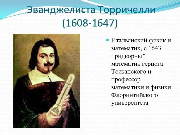 Эванджелиста Торричелли (1608 -1647) Итальянский физик и математик, с 1643 придворный математик герцога