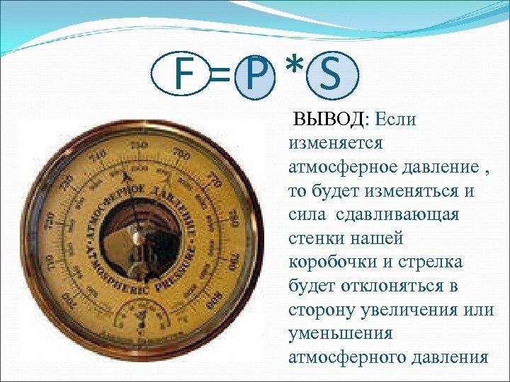 F = P * S ВЫВОД: Если изменяется атмосферное давление , то будет изменяться