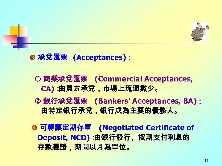 承兌匯票 (Acceptances): 商業承兌匯票 (Commercial Acceptances, CA): 由買方承兌,市場上流通數少。 銀行承兌匯票 (Bankers' Acceptances, BA): 由特定銀行承兌,銀行成為主要的債務人。 可轉讓定期存單