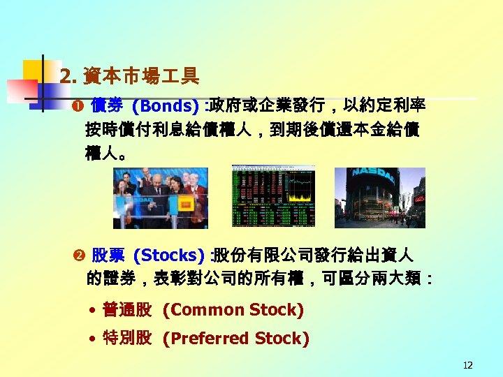2. 資本市場 具 債券 (Bonds): 政府或企業發行,以約定利率 按時償付利息給債權人,到期後償還本金給債 權人。 股票 (Stocks): 股份有限公司發行給出資人 的證券,表彰對公司的所有權,可區分兩大類: • 普通股