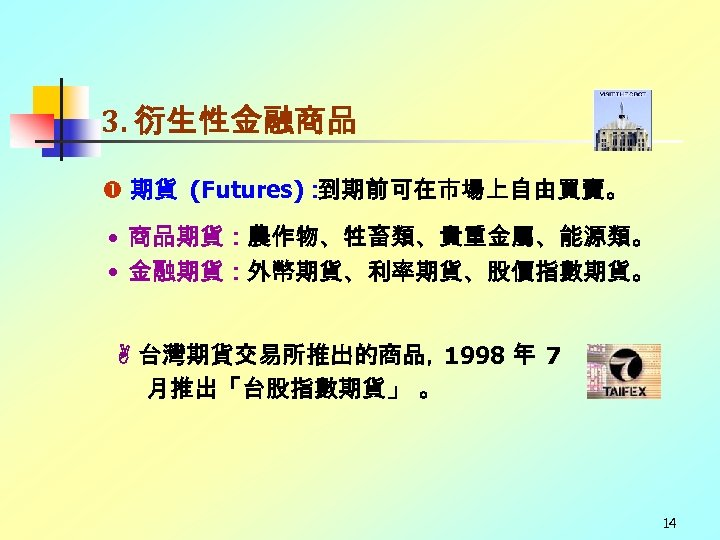 3. 衍生性金融商品 期貨 (Futures): 到期前可在市場上自由買賣。 • 商品期貨:農作物、牲畜類、貴重金屬、能源類。 • 金融期貨:外幣期貨、利率期貨、股價指數期貨。 台灣期貨交易所推出的商品, 1998 年 7 月推出「台股指數期貨」