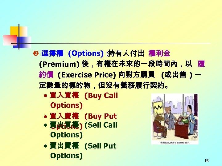 選擇權 (Options): 持有人付出 權利金 (Premium) 後,有權在未來的一段時間內,以 履 約價 (Exercise Price) 向對方購買 (或出售 )