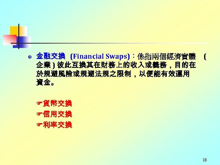 金融交換 (Financial Swaps):係指兩個經濟實體 企業 ) 彼此互換其在財務上的收入或義務,目的在 於規避風險或規避法規之限制,以便能有效運用 資金。 ( 貨幣交換 信用交換 利率交換 18