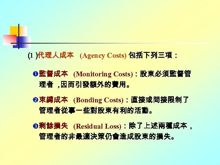 ( 代理人成本 (Agency Costs) 包括下列三項: 1) 監督成本 (Monitoring Costs):股東必須監督管 理者 , 因而引發額外的費用。 束縛成本 (Bonding