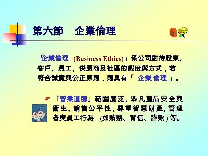第六節 企業倫理 「 企業倫理 (Business Ethics)」係公司對待股東、 客戶、員 、供應商及社區的態度與方式,若 符合誠實與公正原則,則具有「 企業 倫理 」。 「營業道德」範 圍