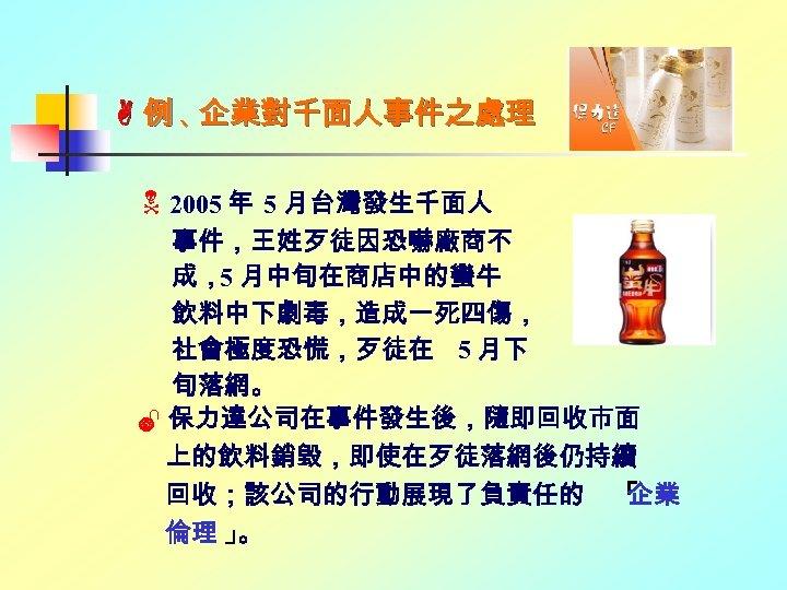 例、 企業對千面人事件之處理 2005 年 5 月台灣發生千面人 事件,王姓歹徒因恐嚇廠商不 成,5 月中旬在商店中的蠻牛 飲料中下劇毒,造成一死四傷, 社會極度恐慌,歹徒在 5 月下