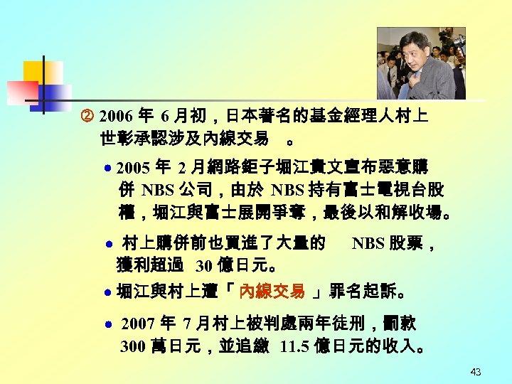 2006 年 6 月初,日本著名的基金經理人村上 世彰承認涉及內線交易 。 2005 年 2 月網路鉅子堀江貴文宣布惡意購 併 NBS 公司,由於