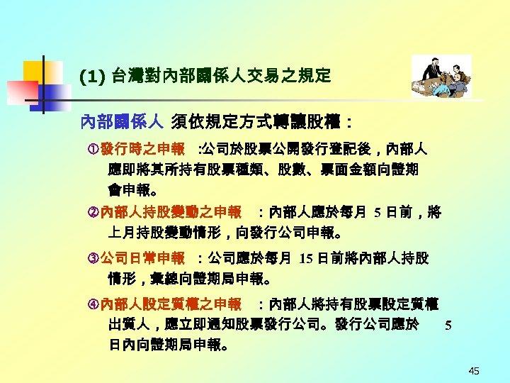 (1) 台灣對內部關係人交易之規定 內部關係人 須依規定方式轉讓股權: 發行時之申報 : 公司於股票公開發行登記後,內部人 應即將其所持有股票種類、股數、票面金額向證期 會申報。 內部人持股變動之申報 :內部人應於每月 5 日前,將 上月持股變動情形,向發行公司申報。