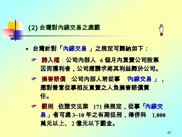 (2) 台灣對內線交易之處罰 • 台灣針對「內線交易 」之規定可歸納如下: 歸入權:公司內部人 6 個月內買賣公司股票 因而獲利者,公司應請求將其利益歸於公司。 損害賠償 : 公司內部人若從事 「 內線交易