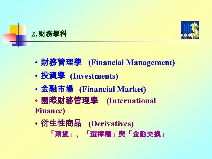2. 財務學科 • 財務管理學 (Financial Management) • 投資學 (Investments) • 金融市場 (Financial Market) •