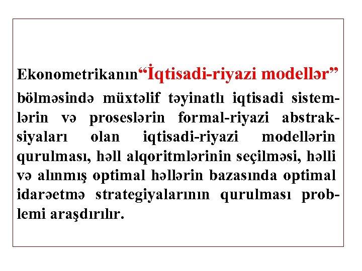 """Ekonometrikanın""""İqtisadi-riyazi modellər"""" bölməsində müxtəlif təyinatlı iqtisadi sistemlərin və proseslərin formal-riyazi abstraksiyaları olan iqtisadi-riyazi modellərin"""