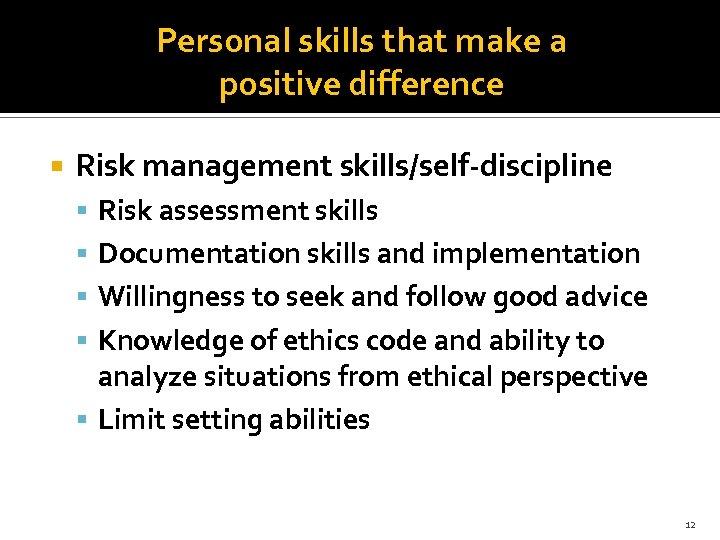 Personal skills that make a positive difference Risk management skills/self-discipline Risk assessment skills Documentation