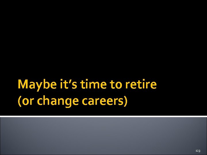 Maybe it's time to retire (or change careers) 123