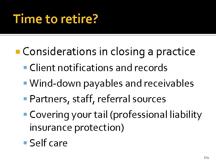 Time to retire? Considerations in closing a practice Client notifications and records Wind-down payables
