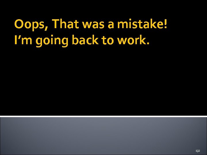 Oops, That was a mistake! I'm going back to work. 132
