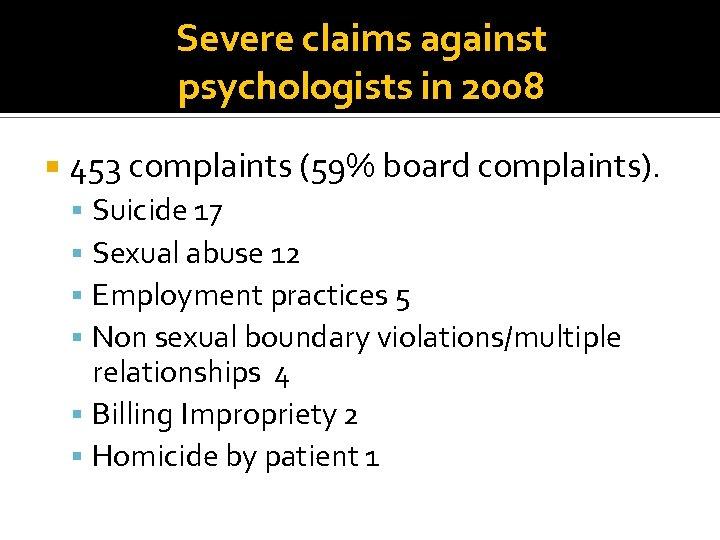 Severe claims against psychologists in 2008 453 complaints (59% board complaints). Suicide 17 Sexual