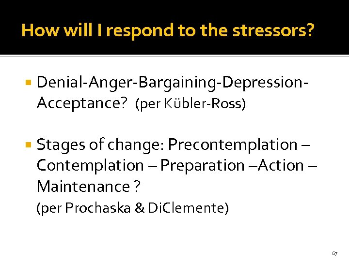 How will I respond to the stressors? Denial-Anger-Bargaining-Depression. Acceptance? (per Kübler-Ross) Stages of change: