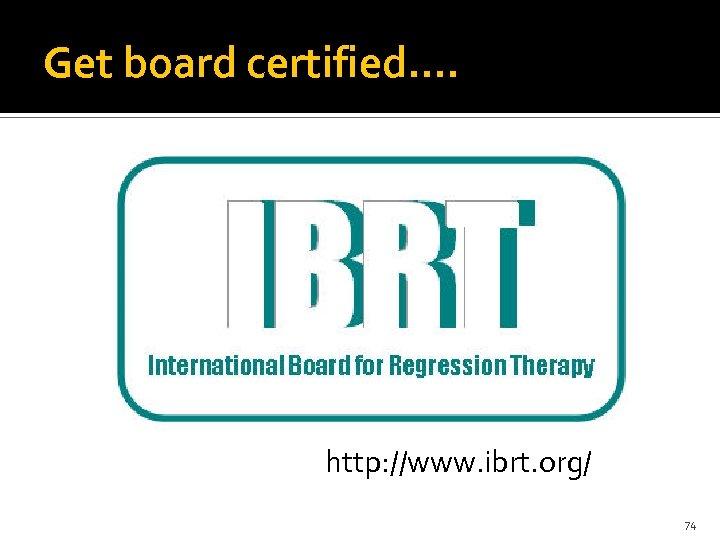 Get board certified…. http: //www. ibrt. org/ 74
