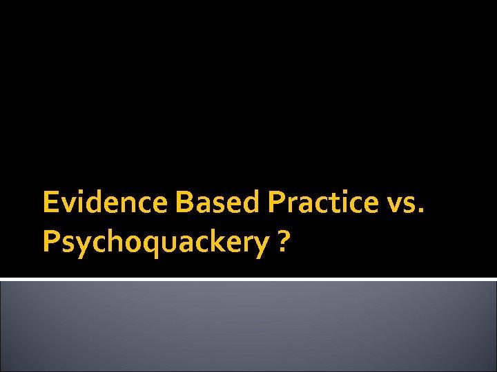 Evidence Based Practice vs. Psychoquackery ?