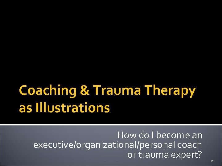 Coaching & Trauma Therapy as Illustrations How do I become an executive/organizational/personal coach or