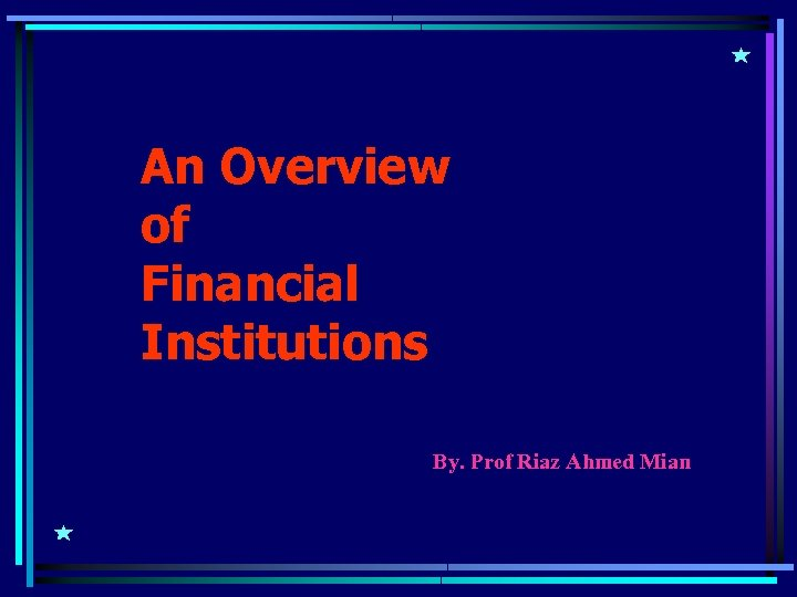 An Overview of Financial Institutions By. Prof Riaz Ahmed Mian