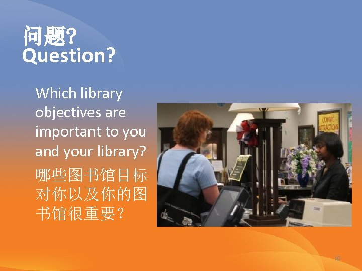 问题? Question? Which library objectives are important to you and your library? 哪些图书馆目标 对你以及你的图