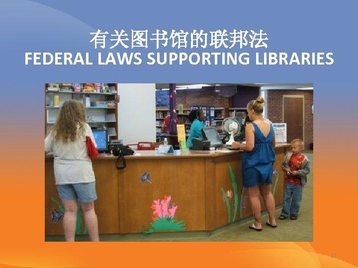 有关图书馆的联邦法 FEDERAL LAWS SUPPORTING LIBRARIES 17