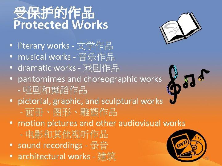 受保护的作品 Protected Works • • literary works - 文学作品 musical works - 音乐作品 dramatic