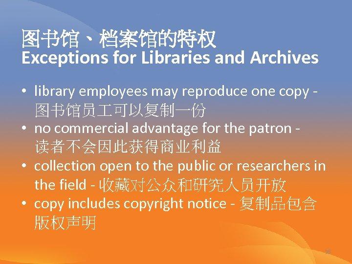 图书馆、档案馆的特权 Exceptions for Libraries and Archives • library employees may reproduce one copy -