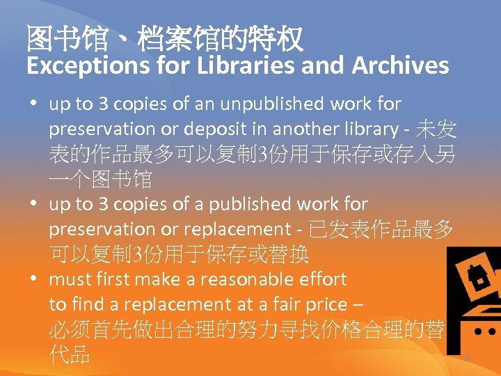 图书馆、档案馆的特权 Exceptions for Libraries and Archives • up to 3 copies of an unpublished