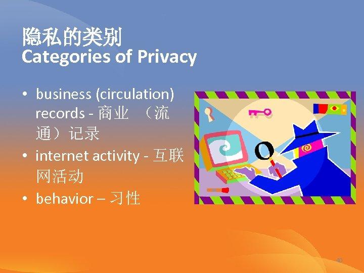 隐私的类别 Categories of Privacy • business (circulation) records - 商业 (流 通)记录 • internet