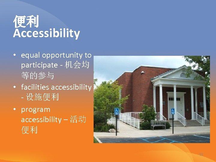 便利 Accessibility • equal opportunity to participate - 机会均 等的参与 • facilities accessibility -