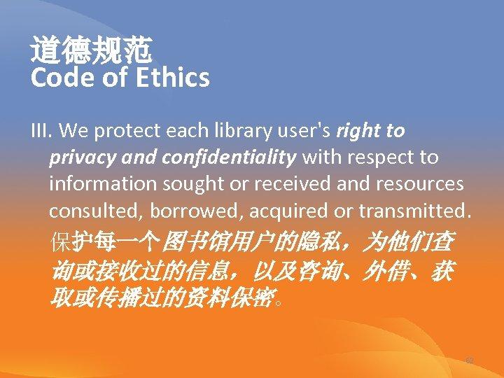 道德规范 Code of Ethics III. We protect each library user's right to privacy and