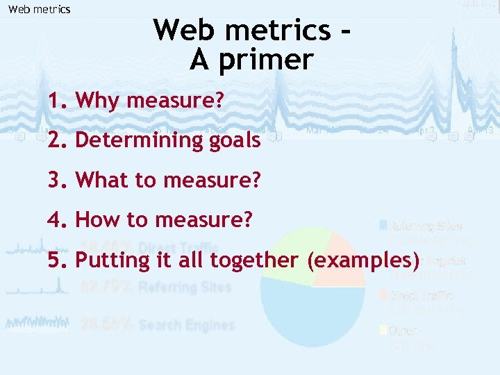 Web metrics A primer 1. Why measure? 2. Determining goals 3. What to measure?