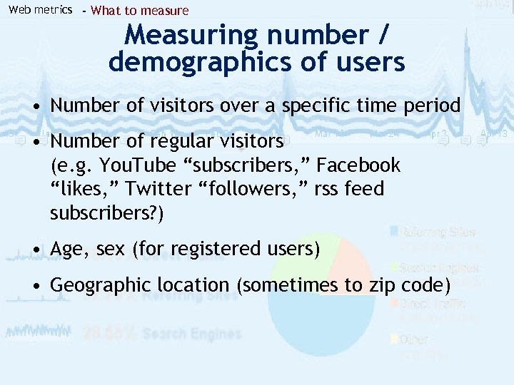 Web metrics - What to measure Measuring number / demographics of users • Number