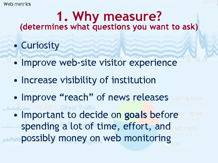 Web metrics 1. Why measure? (determines what questions you want to ask) • Curiosity